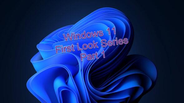 Windows 11 – First Look Series – Part 1